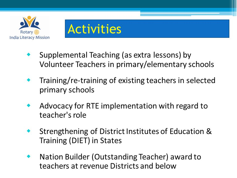  Supplemental Teaching (as extra lessons) by Volunteer Teachers in primary/elementary schools  Training/re-training of existing teachers in selected primary schools  Advocacy for RTE implementation with regard to teacher s role  Strengthening of District Institutes of Education & Training (DIET) in States  Nation Builder (Outstanding Teacher) award to teachers at revenue Districts and below Activities