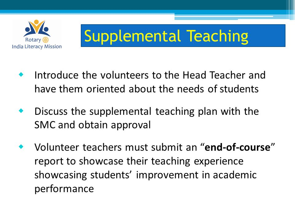  Introduce the volunteers to the Head Teacher and have them oriented about the needs of students  Discuss the supplemental teaching plan with the SMC and obtain approval  Volunteer teachers must submit an end-of-course report to showcase their teaching experience showcasing students' improvement in academic performance Supplemental Teaching