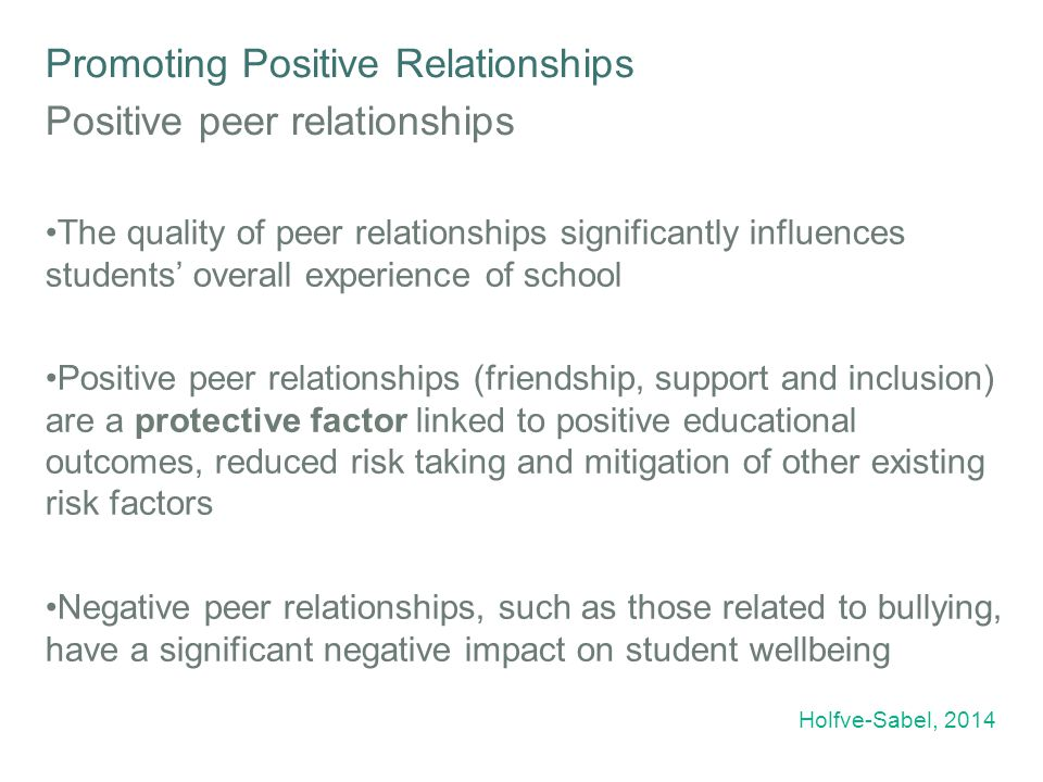 Promoting Positive Relationships Positive peer relationships The quality of peer relationships significantly influences students' overall experience of school Positive peer relationships (friendship, support and inclusion) are a protective factor linked to positive educational outcomes, reduced risk taking and mitigation of other existing risk factors Negative peer relationships, such as those related to bullying, have a significant negative impact on student wellbeing Holfve-Sabel, 2014