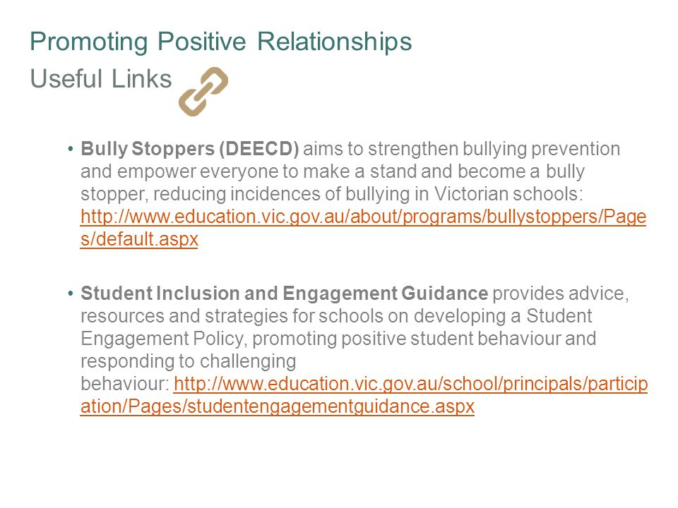 Promoting Positive Relationships Useful Links Bully Stoppers (DEECD) aims to strengthen bullying prevention and empower everyone to make a stand and become a bully stopper, reducing incidences of bullying in Victorian schools: http://www.education.vic.gov.au/about/programs/bullystoppers/Page s/default.aspx http://www.education.vic.gov.au/about/programs/bullystoppers/Page s/default.aspx Student Inclusion and Engagement Guidance provides advice, resources and strategies for schools on developing a Student Engagement Policy, promoting positive student behaviour and responding to challenging behaviour: http://www.education.vic.gov.au/school/principals/particip ation/Pages/studentengagementguidance.aspxhttp://www.education.vic.gov.au/school/principals/particip ation/Pages/studentengagementguidance.aspx