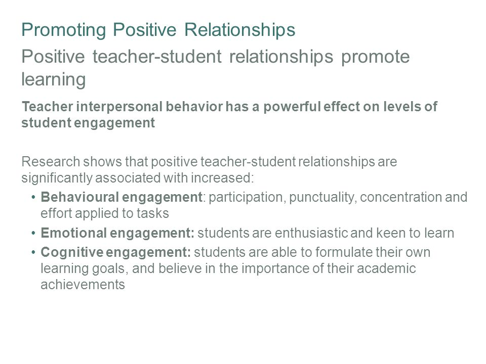 Promoting Positive Relationships Positive teacher-student relationships promote learning Teacher interpersonal behavior has a powerful effect on levels of student engagement Research shows that positive teacher-student relationships are significantly associated with increased: Behavioural engagement: participation, punctuality, concentration and effort applied to tasks Emotional engagement: students are enthusiastic and keen to learn Cognitive engagement: students are able to formulate their own learning goals, and believe in the importance of their academic achievements