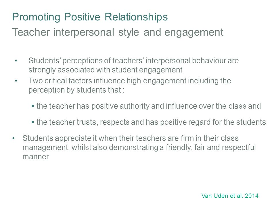 Promoting Positive Relationships The 'little things' that teachers do that make a difference to student resilience Johnson's longitudinal research with students in South Australia highlights the importance of everyday interactions between students and teachers Students said it is 'little things' that teachers do that make a big difference, such as:  listening to students  explaining things when asked and helping them with school work  maintaining hope and encouragement for progress in the student's learning  treating students with respect Encouragement, assistance and formative feedback helps keep students on track Johnson 2008
