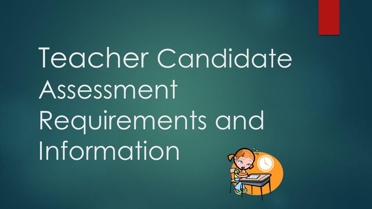 Teacher Candidate Assessment Requirements and Information