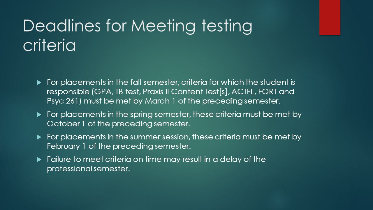Deadlines for Meeting testing criteria  For placements in the fall semester, criteria for which the student is responsible (GPA, TB test, Praxis II Content Test[s], ACTFL, FORT and Psyc 261) must be met by March 1 of the preceding semester.
