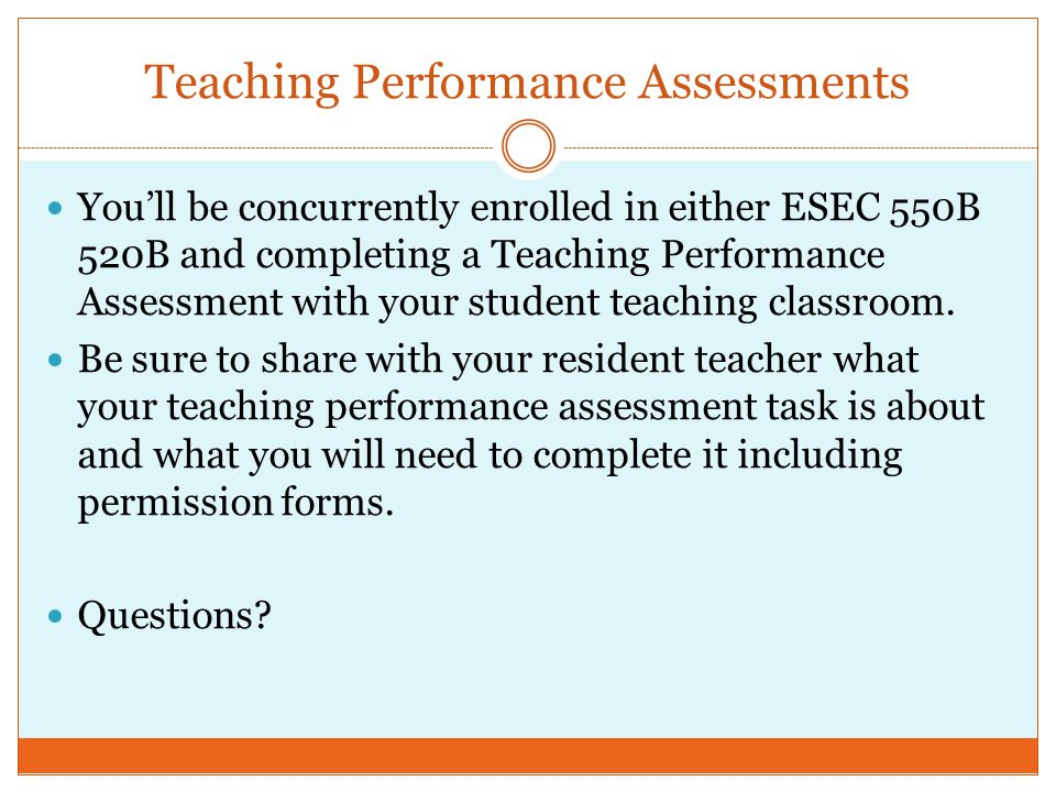 Teaching Performance Assessments You'll be concurrently enrolled in either ESEC 550B 520B and completing a Teaching Performance Assessment with your student teaching classroom.