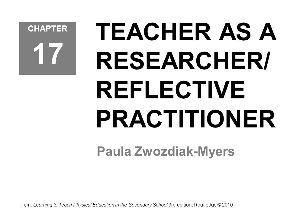 TEACHER AS A RESEARCHER/ REFLECTIVE PRACTITIONER Paula Zwozdiak-Myers From: Learning to Teach Physical Education in the Secondary School 3rd edition,
