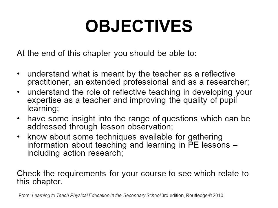 OBJECTIVES At the end of this chapter you should be able to: understand what is meant by the teacher as a reflective practitioner, an extended profess