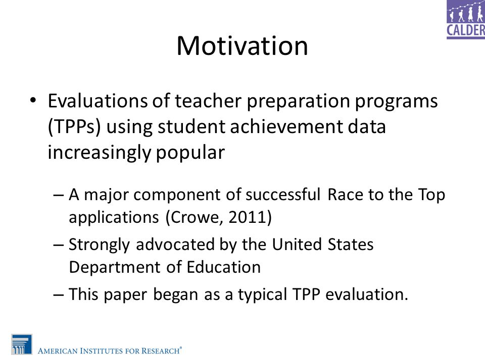 Motivation Evaluations of teacher preparation programs (TPPs) using student achievement data increasingly popular – A major component of successful Ra