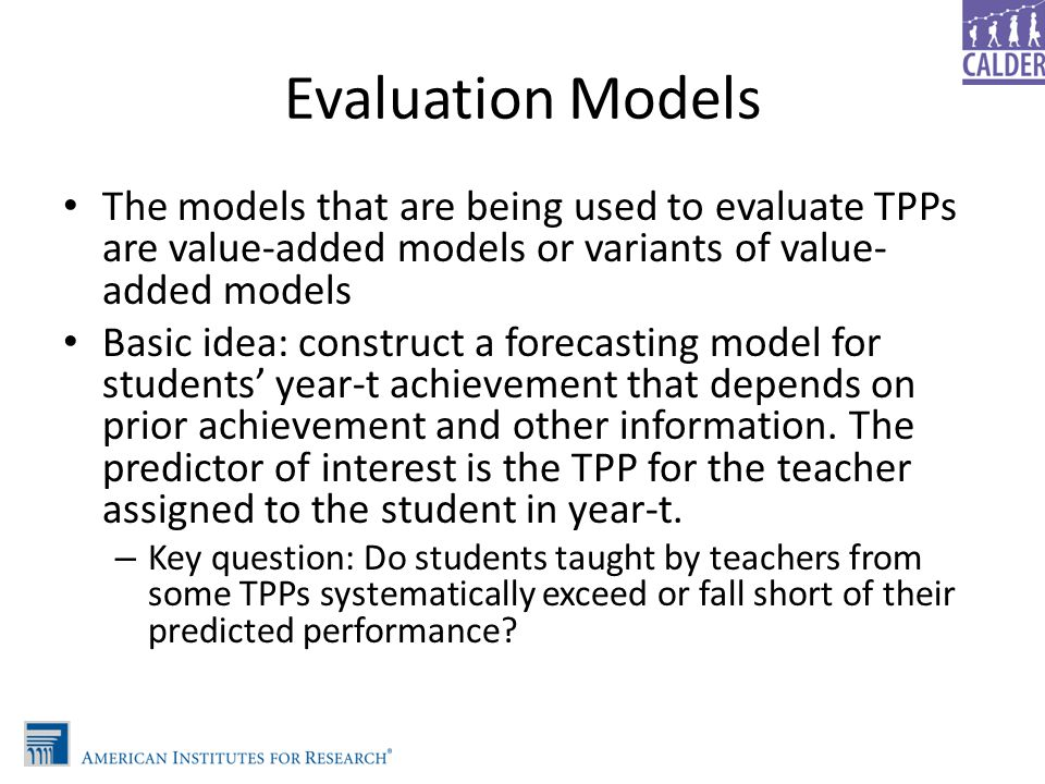 Evaluation Models The models that are being used to evaluate TPPs are value-added models or variants of value- added models Basic idea: construct a fo