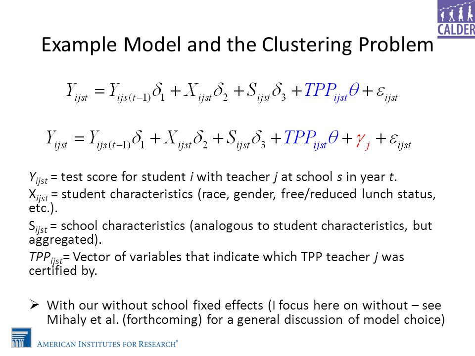 Example Model and the Clustering Problem Y ijst = test score for student i with teacher j at school s in year t. X ijst = student characteristics (rac