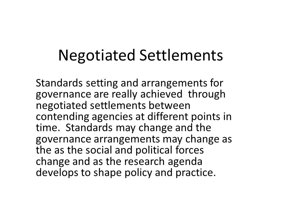 Negotiated Settlements Standards setting and arrangements for governance are really achieved through negotiated settlements between contending agencies at different points in time.
