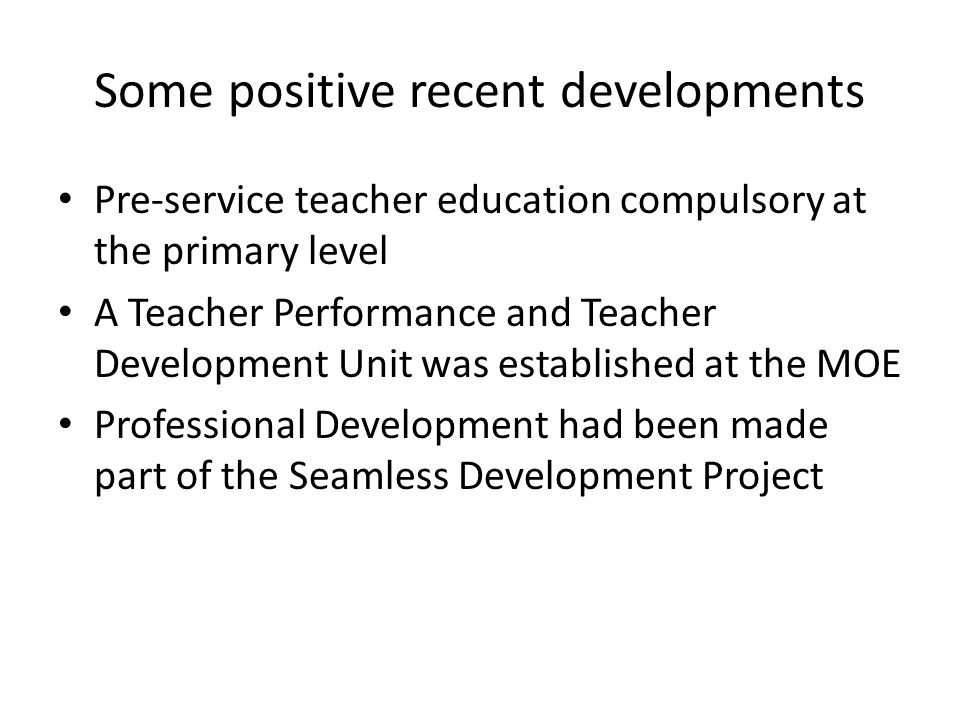 Some positive recent developments Pre-service teacher education compulsory at the primary level A Teacher Performance and Teacher Development Unit was established at the MOE Professional Development had been made part of the Seamless Development Project