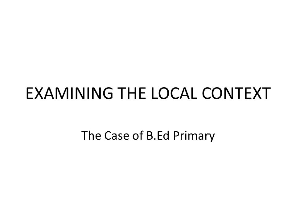 EXAMINING THE LOCAL CONTEXT The Case of B.Ed Primary