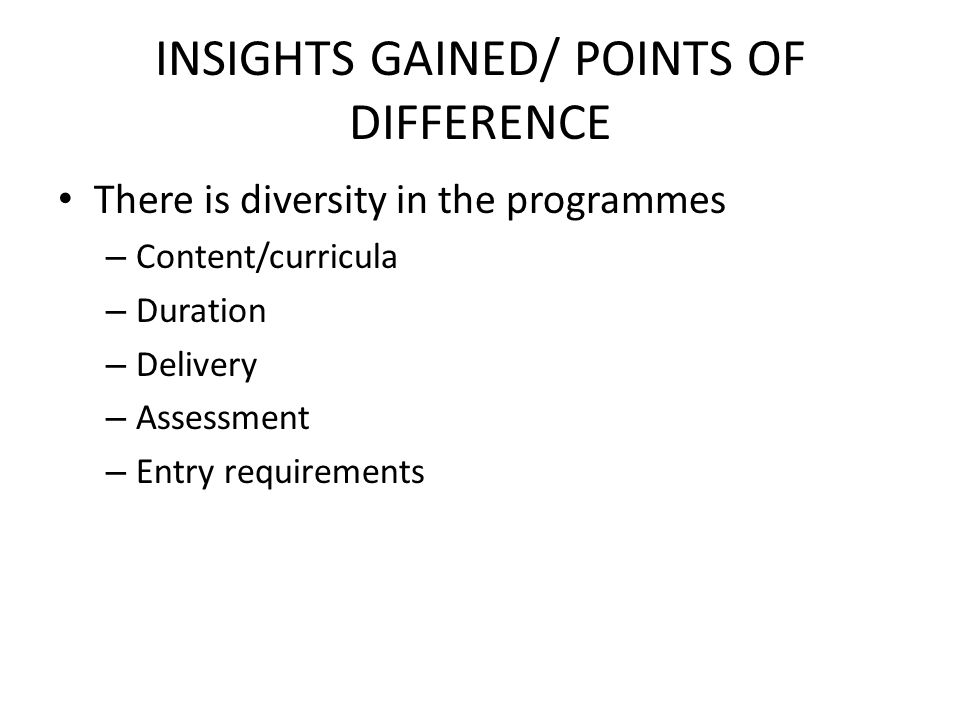 INSIGHTS GAINED/ POINTS OF DIFFERENCE There is diversity in the programmes – Content/curricula – Duration – Delivery – Assessment – Entry requirements