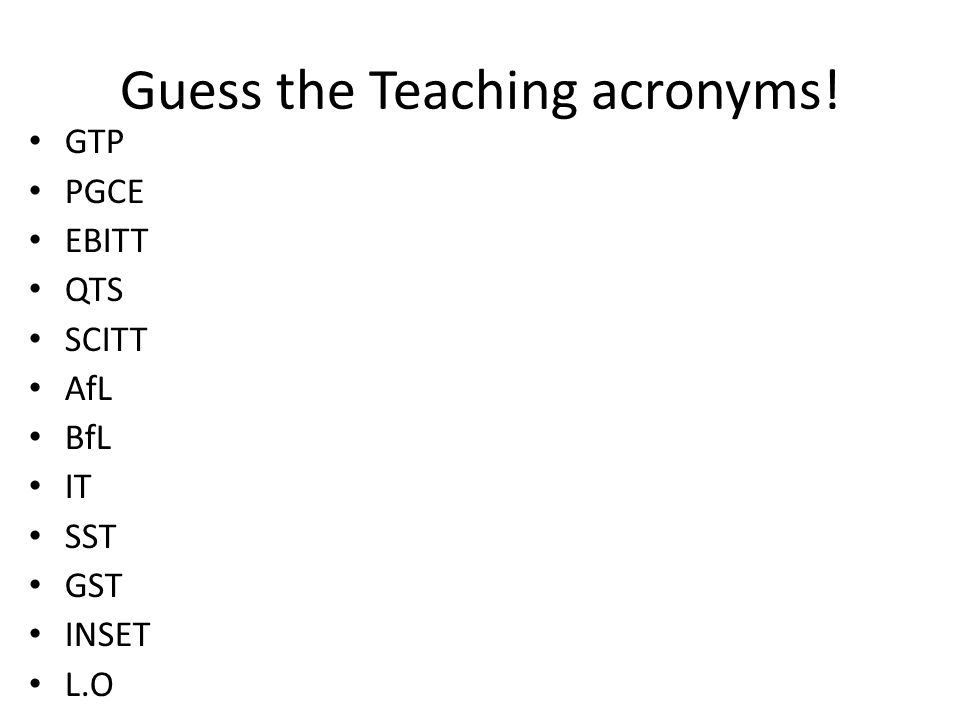 Guess the Teaching acronyms! GTP PGCE EBITT QTS SCITT AfL BfL IT SST GST INSET L.O