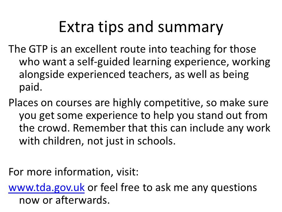 Extra tips and summary The GTP is an excellent route into teaching for those who want a self-guided learning experience, working alongside experienced teachers, as well as being paid.
