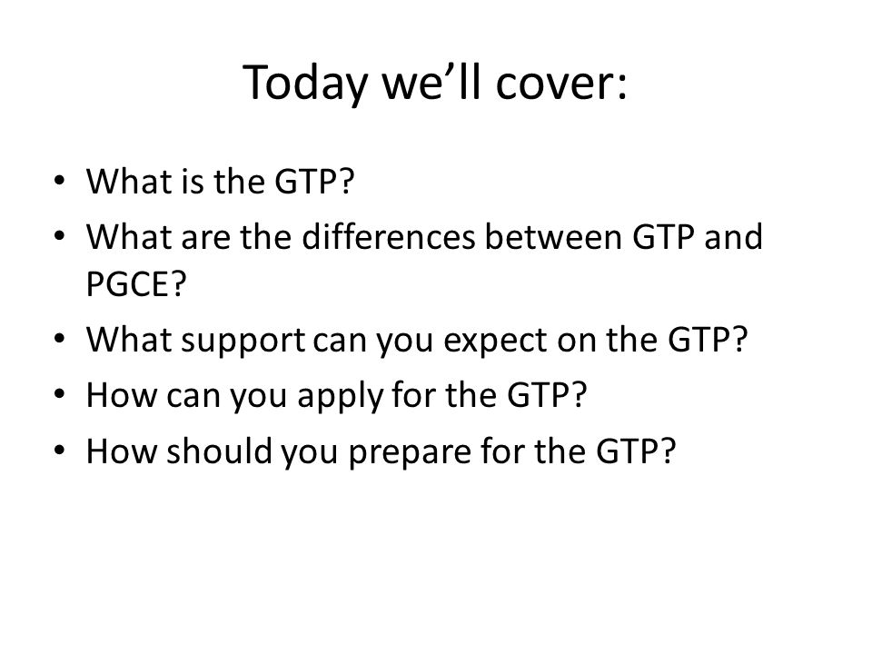 Today we'll cover: What is the GTP. What are the differences between GTP and PGCE.