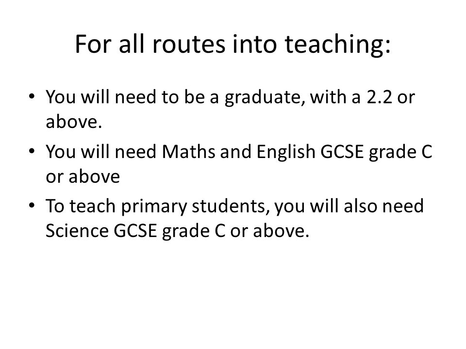 For all routes into teaching: You will need to be a graduate, with a 2.2 or above.