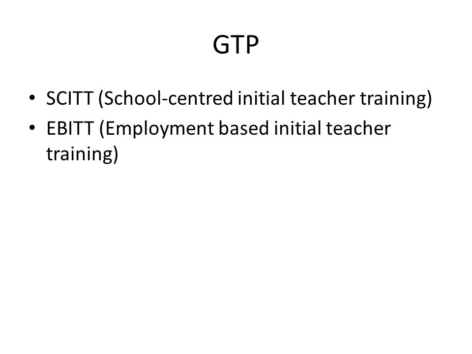 GTP SCITT (School-centred initial teacher training) EBITT (Employment based initial teacher training)