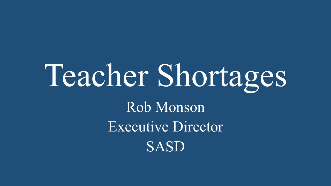 Teacher Shortages Rob Monson Executive Director SASD