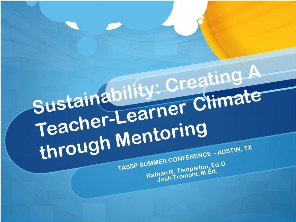 Sustainability: Creating A Teacher-Learner Climate through Mentoring TASSP SUMMER CONFERENCE – AUSTIN, TX Nathan R.