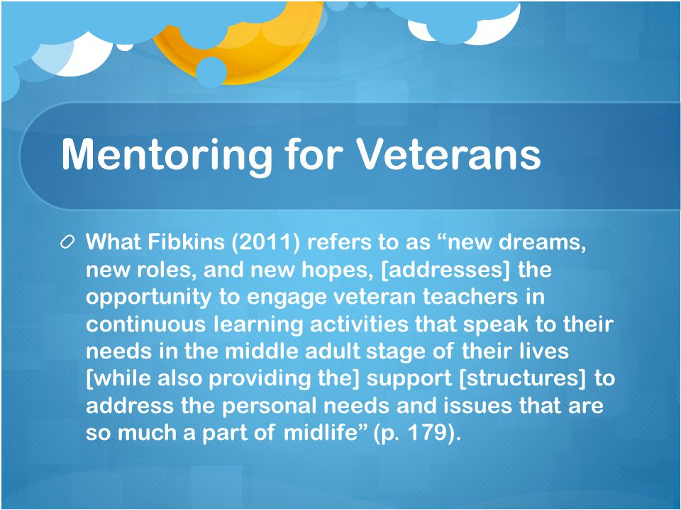 Mentoring for Veterans What Fibkins (2011) refers to as new dreams, new roles, and new hopes, [addresses] the opportunity to engage veteran teachers in continuous learning activities that speak to their needs in the middle adult stage of their lives [while also providing the] support [structures] to address the personal needs and issues that are so much a part of midlife (p.