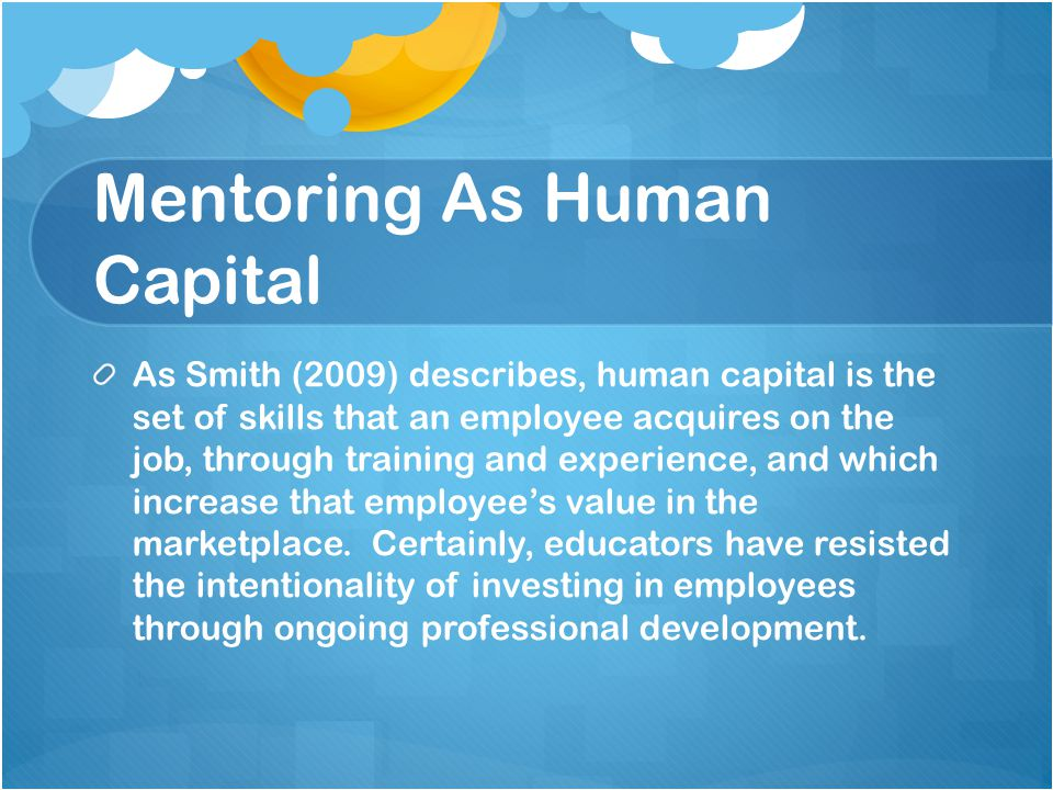 Mentoring As Human Capital As Smith (2009) describes, human capital is the set of skills that an employee acquires on the job, through training and experience, and which increase that employee's value in the marketplace.