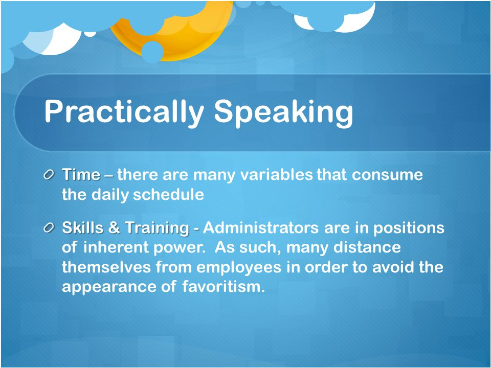 Practically Speaking Time – Time – there are many variables that consume the daily schedule Skills & Training - Skills & Training - Administrators are in positions of inherent power.