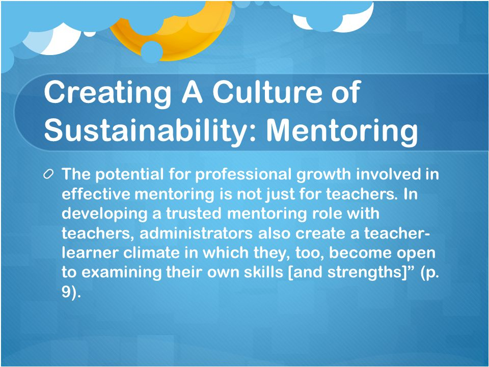 Creating A Culture of Sustainability: Mentoring The potential for professional growth involved in effective mentoring is not just for teachers.