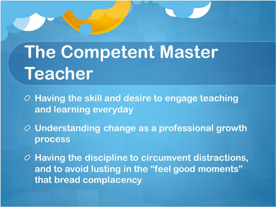 The Competent Master Teacher Having the skill and desire to engage teaching and learning everyday Understanding change as a professional growth process Having the discipline to circumvent distractions, and to avoid lusting in the feel good moments that bread complacency