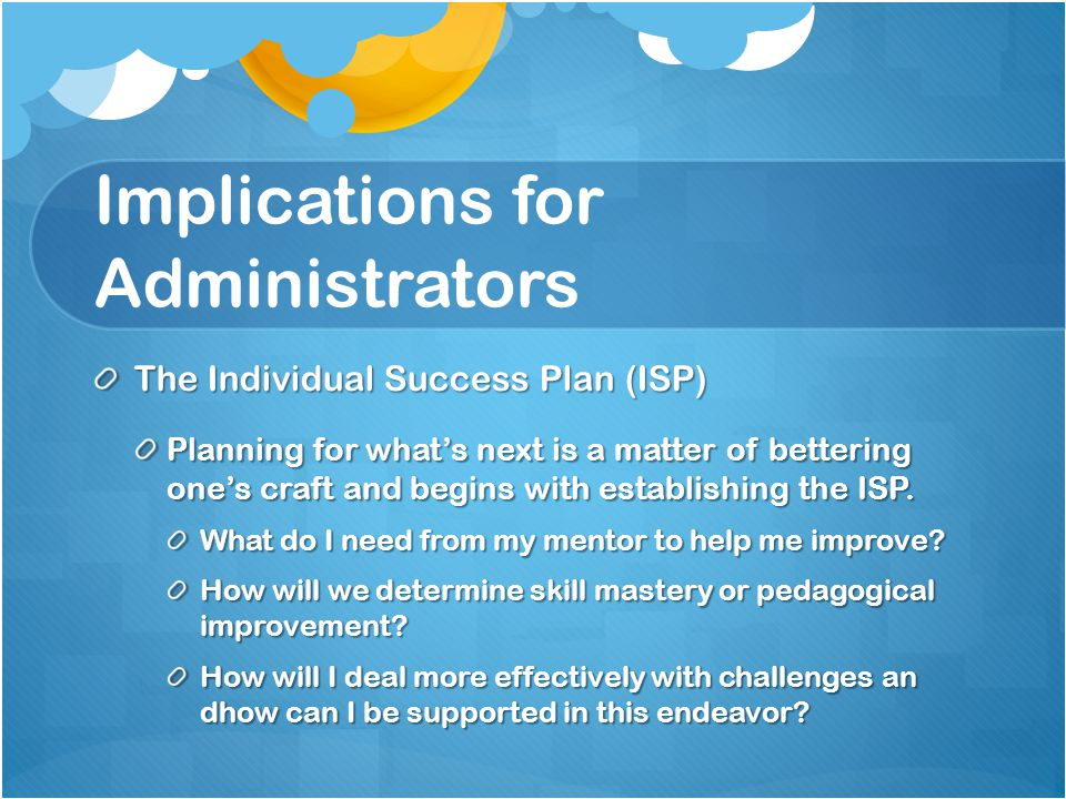 Implications for Administrators The Individual Success Plan (ISP) Planning for what's next is a matter of bettering one's craft and begins with establishing the ISP.