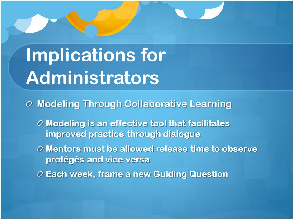Implications for Administrators Modeling Through Collaborative Learning Modeling is an effective tool that facilitates improved practice through dialogue Mentors must be allowed release time to observe protégés and vice versa Each week, frame a new Guiding Question
