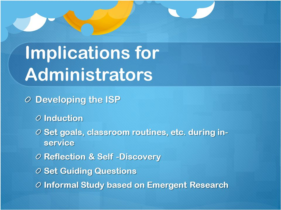 Implications for Administrators Developing the ISP Induction Set goals, classroom routines, etc.