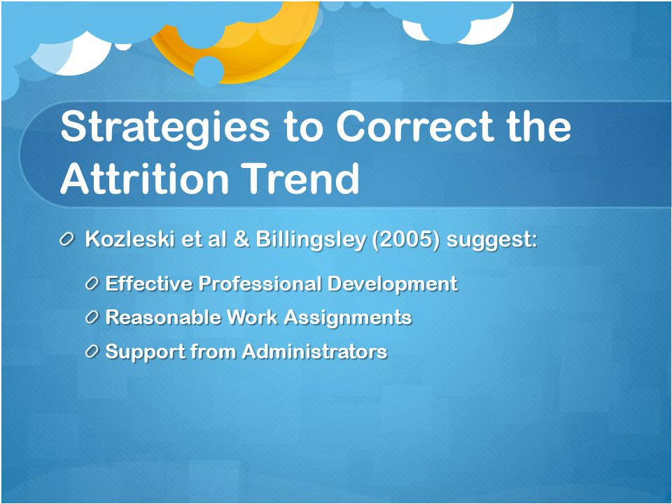 Strategies to Correct the Attrition Trend Kozleski et al & Billingsley (2005) suggest: Effective Professional Development Reasonable Work Assignments Support from Administrators