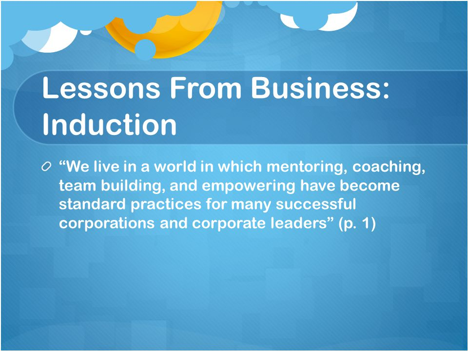 Lessons From Business: Induction We live in a world in which mentoring, coaching, team building, and empowering have become standard practices for many successful corporations and corporate leaders (p.