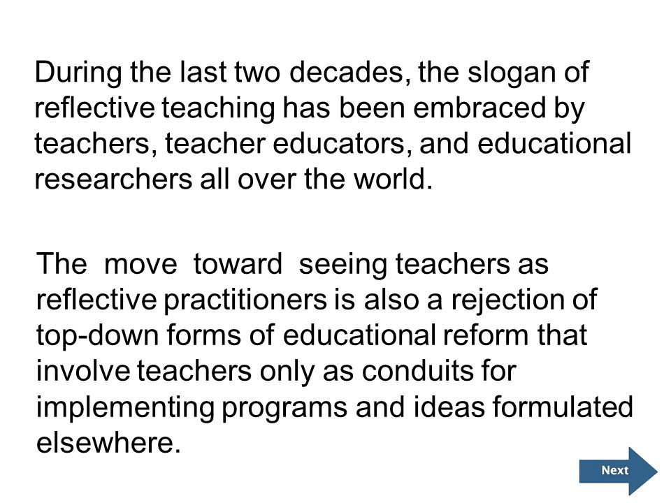During the last two decades, the slogan of reflective teaching has been embraced by teachers, teacher educators, and educational researchers all over