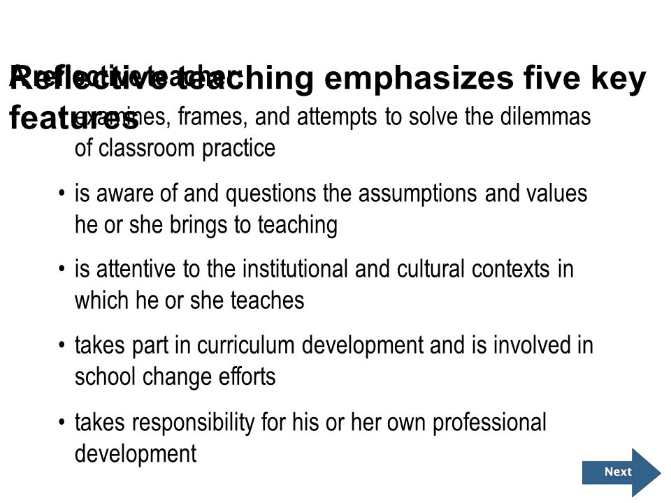 Reflective teaching emphasizes five key features A reflective teacher: examines, frames, and attempts to solve the dilemmas of classroom practice is a