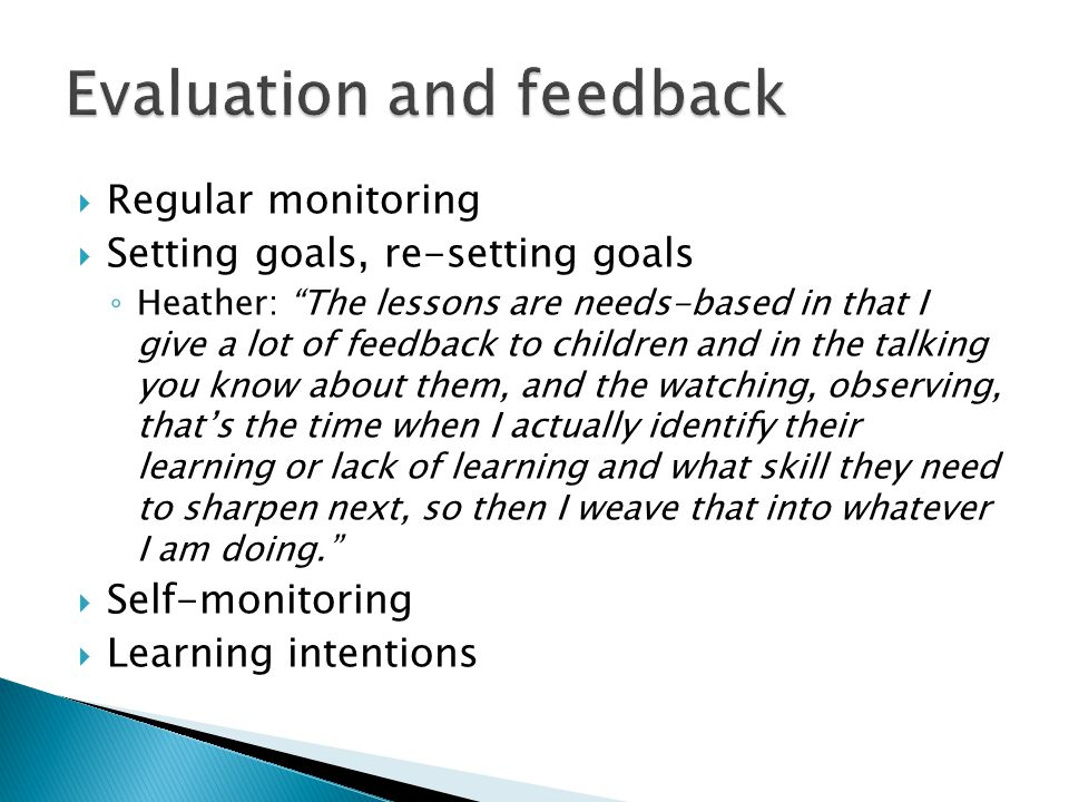  Regular monitoring  Setting goals, re-setting goals ◦ Heather: The lessons are needs-based in that I give a lot of feedback to children and in the talking you know about them, and the watching, observing, that's the time when I actually identify their learning or lack of learning and what skill they need to sharpen next, so then I weave that into whatever I am doing.  Self-monitoring  Learning intentions