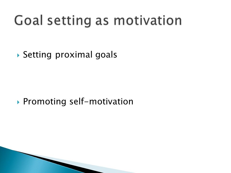  Setting proximal goals  Promoting self-motivation