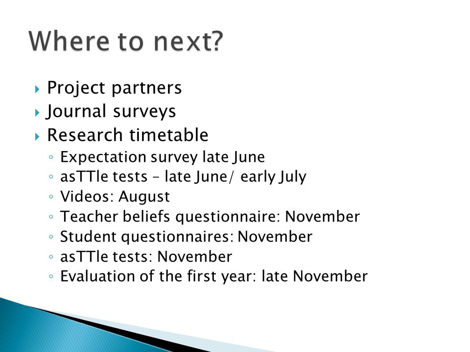  Project partners  Journal surveys  Research timetable ◦ Expectation survey late June ◦ asTTle tests – late June/ early July ◦ Videos: August ◦ Teacher beliefs questionnaire: November ◦ Student questionnaires: November ◦ asTTle tests: November ◦ Evaluation of the first year: late November