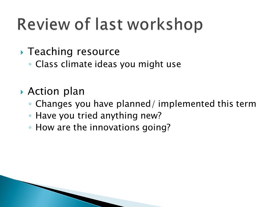  Teaching resource ◦ Class climate ideas you might use  Action plan ◦ Changes you have planned/ implemented this term ◦ Have you tried anything new.