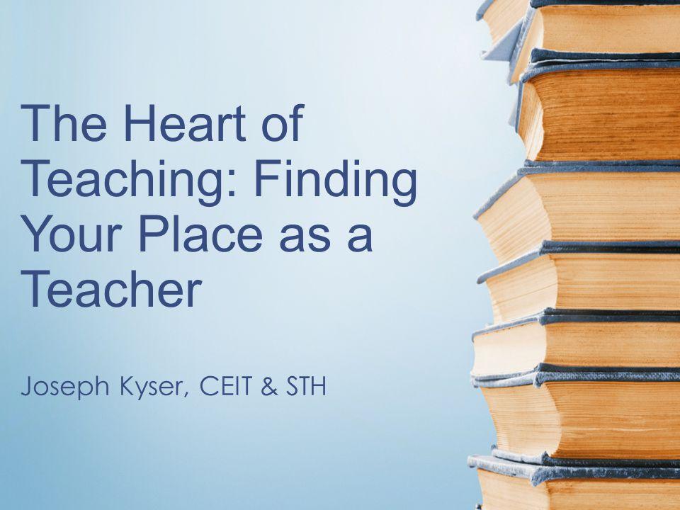 The Heart of Teaching: Finding Your Place as a Teacher Joseph Kyser, CEIT & STH