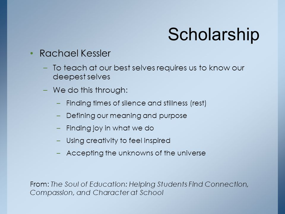 Rachael Kessler –To teach at our best selves requires us to know our deepest selves –We do this through: –Finding times of silence and stillness (rest