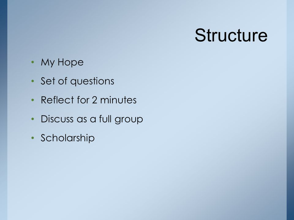 Structure My Hope Set of questions Reflect for 2 minutes Discuss as a full group Scholarship