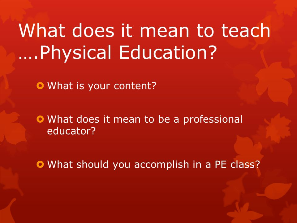 What does it mean to teach ….Physical Education?  What is your content?  What does it mean to be a professional educator?  What should you accompli