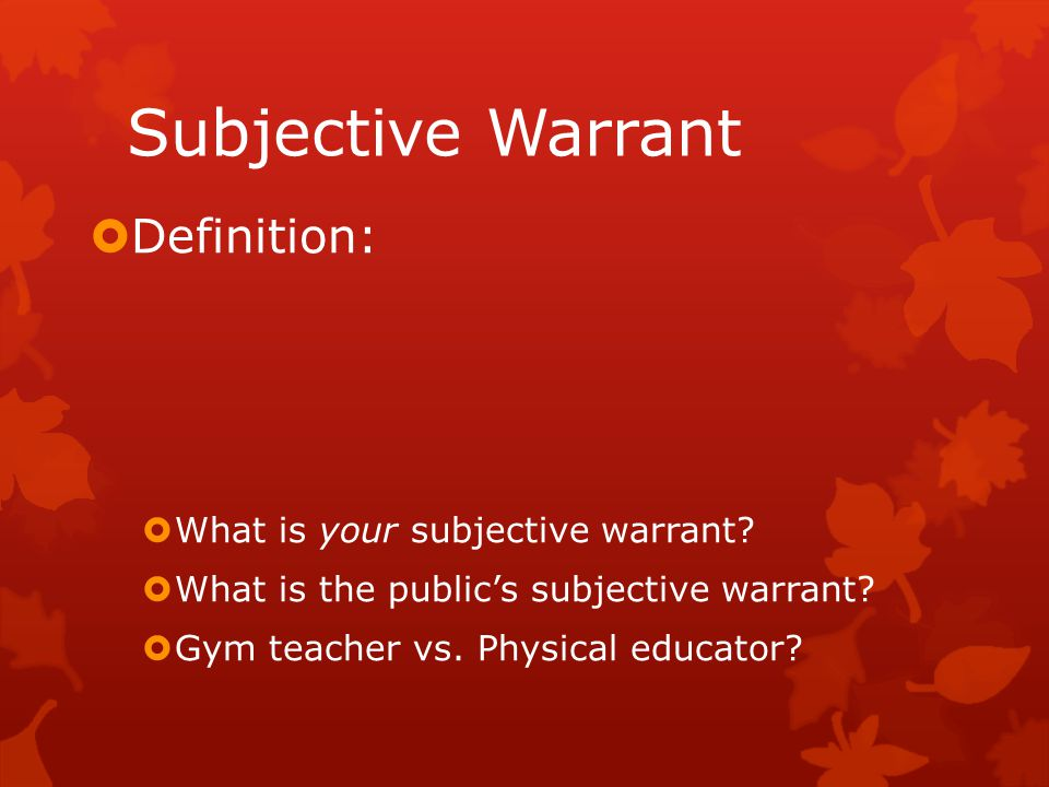 Subjective Warrant  Definition:  What is your subjective warrant?  What is the public's subjective warrant?  Gym teacher vs. Physical educator?