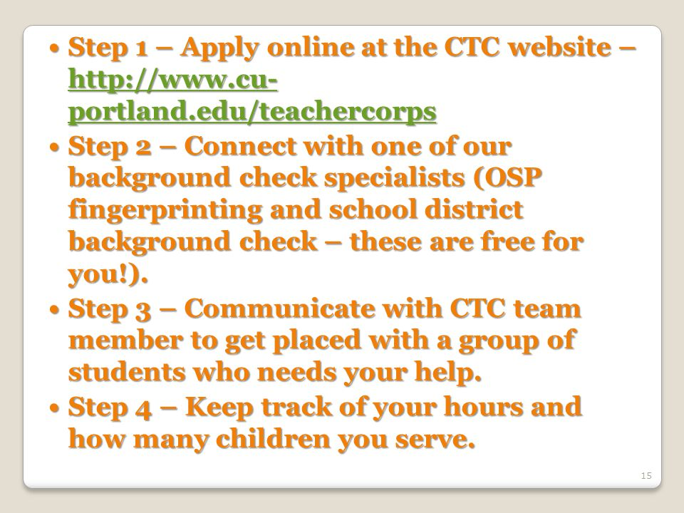 Step 1 – Apply online at the CTC website – http://www.cu- portland.edu/teachercorps Step 1 – Apply online at the CTC website – http://www.cu- portland.edu/teachercorps http://www.cu- portland.edu/teachercorps http://www.cu- portland.edu/teachercorps Step 2 – Connect with one of our background check specialists (OSP fingerprinting and school district background check – these are free for you!).