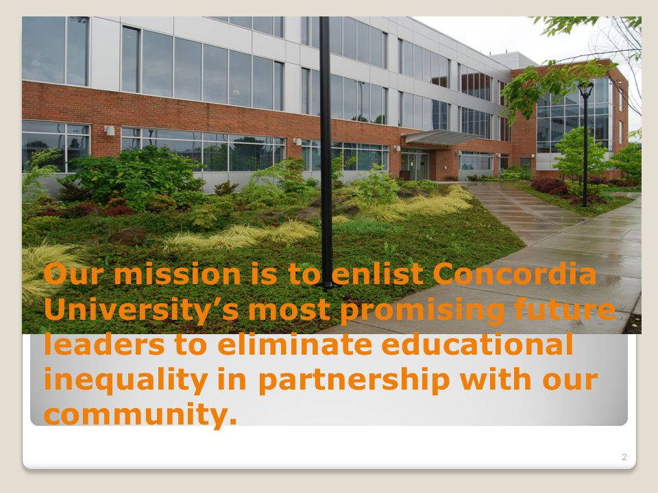 Our mission is to enlist Concordia University's most promising future leaders to eliminate educational inequality in partnership with our community.