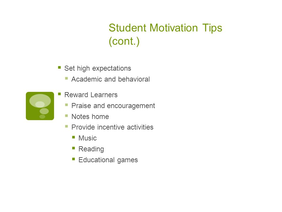 Student Motivation Tips (cont.)  Set high expectations  Academic and behavioral  Reward Learners  Praise and encouragement  Notes home  Provide
