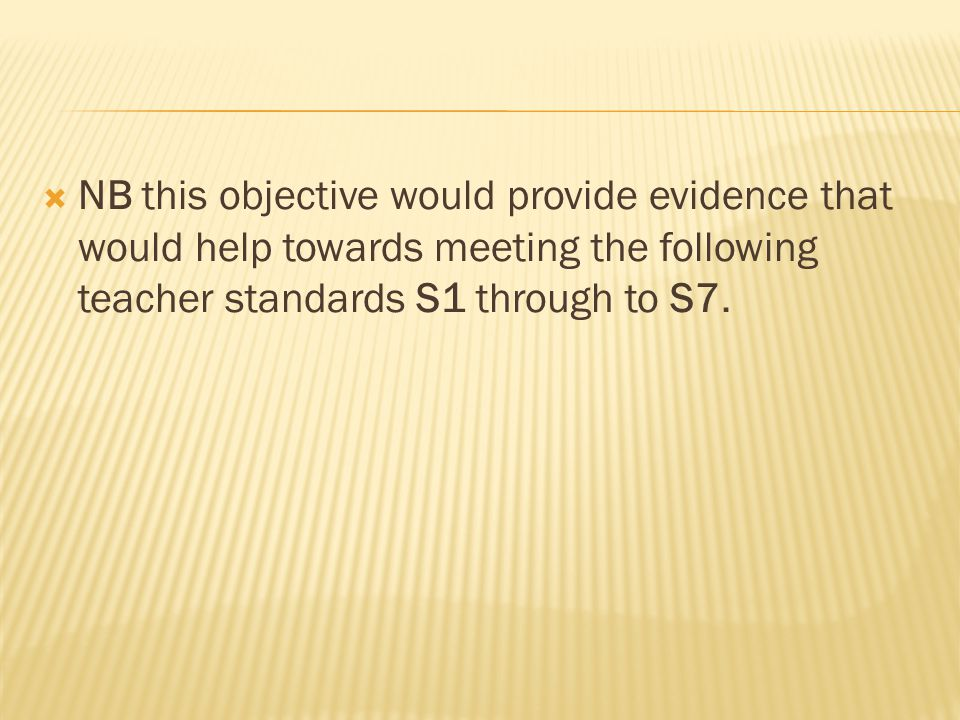  NB this objective would provide evidence that would help towards meeting the following teacher standards S1 through to S7.
